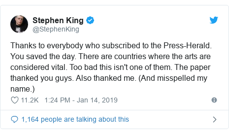 Twitter post by @StephenKing: Thanks to everybody who subscribed to the Press-Herald. You saved the day. There are countries where the arts are considered vital. Too bad this isn't one of them. The paper thanked you guys. Also thanked me. (And misspelled my name.)