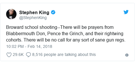Twitter post by @StephenKing: Broward school shooting--There will be prayers from Blabbermouth Don, Pence the Grinch, and their rightwing cohorts. There will be no call for any sort of sane gun regs.