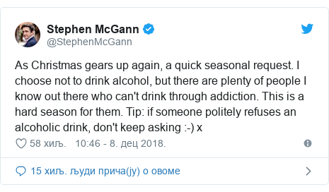 Twitter post by @StephenMcGann: As Christmas gears up again, a quick seasonal request. I choose not to drink alcohol, but there are plenty of people I know out there who can't drink through addiction. This is a hard season for them. Tip  if someone politely refuses an alcoholic drink, don't keep asking  -) x