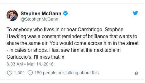 Twitter post by @StephenMcGann: To anybody who lives in or near Cambridge, Stephen Hawking was a constant reminder of brilliance that wants to share the same air. You would come across him in the street - in cafes or shops. I last saw him at the next table in Carluccio's. I'll miss that. x