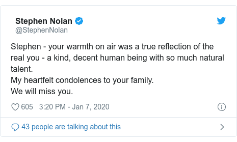 Twitter post by @StephenNolan: Stephen - your warmth on air was a true reflection of the real you - a kind, decent human being with so much natural talent.My heartfelt condolences to your family.We will miss you.