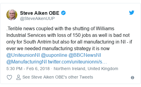 Twitter post by @SteveAikenUUP: .Terible news coupled with the shutting of Williams Industrial Services with loss of 150 jobs as well is bad not only for South Antrim but also for all manufacturing in NI - if ever we needed manufacturing strategy it is now @UniteunionNI @uuponline @BBCNewsNI @ManufacturingNI