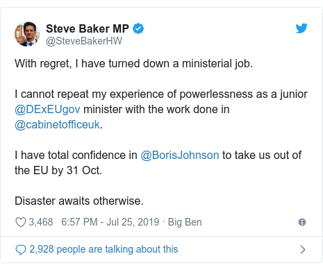 Twitter post by @SteveBakerHW: With regret, I have turned down a ministerial job. I cannot repeat my experience of powerlessness as a junior @DExEUgov minister with the work done in @cabinetofficeuk. I have total confidence in @BorisJohnson to take us out of the EU by 31 Oct. Disaster awaits otherwise.