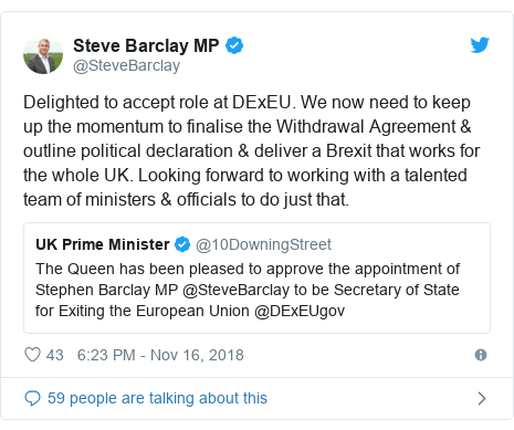 Twitter post by @SteveBarclay: Delighted to accept role at DExEU. We now need to keep up the momentum to finalise the Withdrawal Agreement & outline political declaration & deliver a Brexit that works for the whole UK. Looking forward to working with a talented team of ministers & officials to do just that.