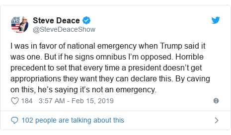Twitter post by @SteveDeaceShow: I was in favor of national emergency when Trump said it was one. But if he signs omnibus I'm opposed. Horrible precedent to set that every time a president doesn't get appropriations they want they can declare this. By caving on this, he's saying it's not an emergency.