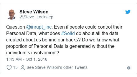 Twitter post by @Steve_Lockstep: Question @inrupt_inc  Even if people could control their Personal Data, what does #Solid do about all the data created about us behind our backs? Do we know what proportion of Personal Data is generated without the individual's involvement?