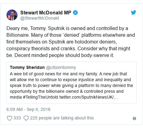 Twitter post by @StewartMcDonald: Deary me, Tommy. Sputnik is owned and controlled by a Billionaire. Many of those 'denied' platforms elsewhere and find themselves on Sputnik are holodomor deniers, conspiracy theorists and cranks. Consider why that might be. Decent minded people should body-swerve it.