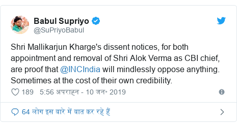 ट्विटर पोस्ट @SuPriyoBabul: Shri Mallikarjun Kharge's dissent notices, for both appointment and removal of Shri Alok Verma as CBI chief, are proof that @INCIndia will mindlessly oppose anything. Sometimes at the cost of their own credibility.