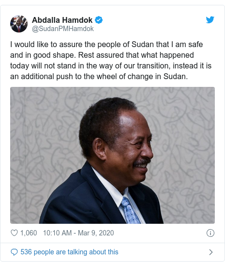 Twitter post by @SudanPMHamdok: I would like to assure the people of Sudan that I am safe and in good shape. Rest assured that what happened today will not stand in the way of our transition, instead it is an additional push to the wheel of change in Sudan.