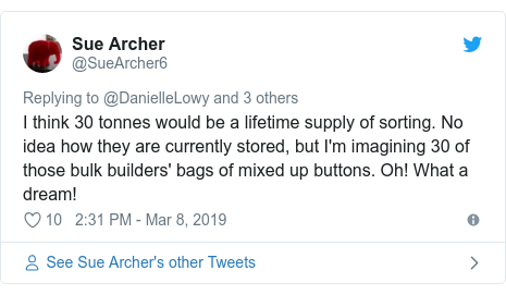 Twitter post by @SueArcher6: I think 30 tonnes would be a lifetime supply of sorting. No idea how they are currently stored, but I'm imagining 30 of those bulk builders' bags of mixed up buttons. Oh! What a dream!