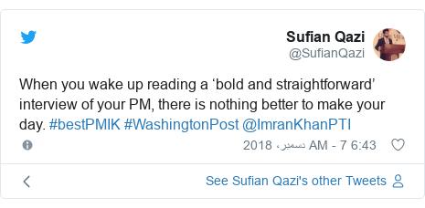 ٹوئٹر پوسٹس @SufianQazi کے حساب سے: When you wake up reading a 'bold and straightforward' interview of your PM, there is nothing better to make your day. #bestPMIK #WashingtonPost @ImranKhanPTI