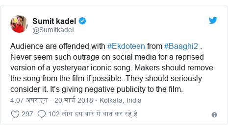 ट्विटर पोस्ट @SumitkadeI: Audience are offended with #Ekdoteen from #Baaghi2 . Never seem such outrage on social media for a reprised version of a yesteryear iconic song. Makers should remove the song from the film if possible..They should seriously consider it. It's giving negative publicity to the film.