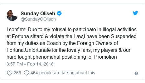 Twitter post by @SundayOOliseh: I confirm  Due to my refusal to participate in Illegal activities at Fortuna sittard & violate the Law,i have been Suspended from my duties as Coach by the Foreign Owners of Fortuna.Unfortunate for the lovely fans, my players & our hard fought phenomenal positioning for Promotion