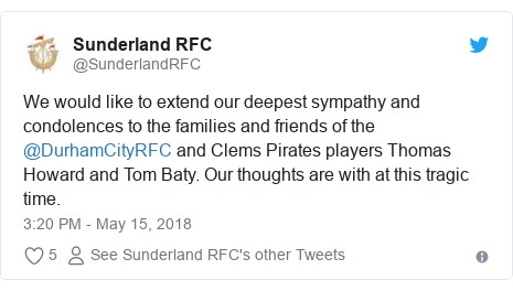 Twitter post by @SunderlandRFC: We would like to extend our deepest sympathy and condolences to the families and friends of the @DurhamCityRFC and Clems Pirates players Thomas Howard and Tom Baty. Our thoughts are with at this tragic time.