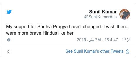 ٹوئٹر پوسٹس @SunilKumarAus کے حساب سے: My support for Sadhvi Pragya hasn't changed. I wish there were more brave Hindus like her.