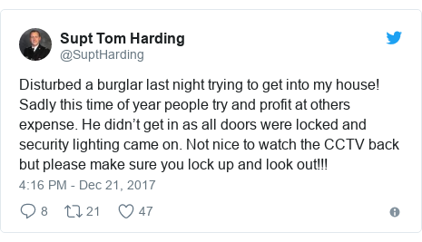 Twitter post by @SuptHarding: Disturbed a burglar last night trying to get into my house! Sadly this time of year people try and profit at others expense. He didn't get in as all doors were locked and security lighting came on. Not nice to watch the CCTV back but please make sure you lock up and look out!!!