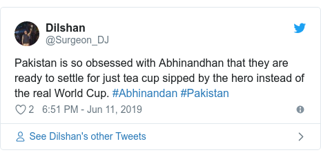 Twitter post by @Surgeon_DJ: Pakistan is so obsessed with Abhinandhan that they are ready to settle for just tea cup sipped by the hero instead of the real World Cup. #Abhinandan #Pakistan