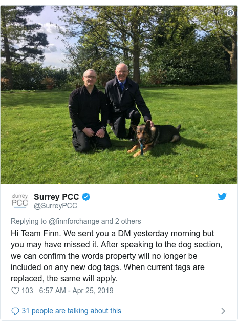 Twitter post by @SurreyPCC: Hi Team Finn. We sent you a DM yesterday morning but you may have missed it. After speaking to the dog section, we can confirm the words property will no longer be included on any new dog tags. When current tags are replaced, the same will apply.