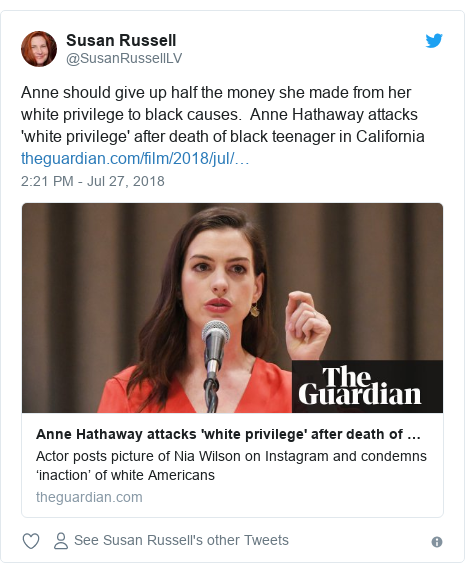 Twitter post by @SusanRussellLV: Anne should give up half the money she made from her white privilege to black causes.  Anne Hathaway attacks 'white privilege' after death of black teenager in California