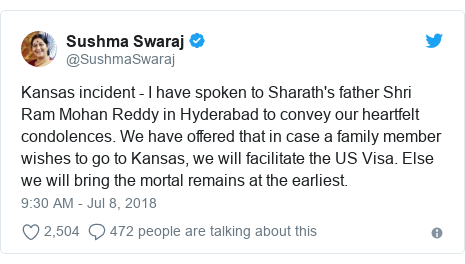 Twitter post by @SushmaSwaraj: Kansas incident - I have spoken to Sharath's father Shri Ram Mohan Reddy in Hyderabad to convey our heartfelt condolences. We have offered that in case a family member wishes to go to Kansas, we will facilitate the US Visa. Else we will bring the mortal remains at the earliest.