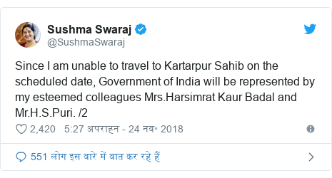 ट्विटर पोस्ट @SushmaSwaraj: Since I am unable to travel to Kartarpur Sahib on the scheduled date, Government of India will be represented by my esteemed colleagues Mrs.Harsimrat Kaur Badal and Mr.H.S.Puri. /2