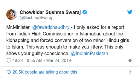 Twitter post by @SushmaSwaraj: Mr.Minister  @fawadchaudhry - I only asked for a report from Indian High Commissioner in Islamabad about the kidnapping and forced conversion of two minor Hindu girls to Islam. This was enough to make you jittery. This only shows your guilty conscience. @IndiainPakistan