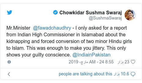 ٹوئٹر پوسٹس @SushmaSwaraj کے حساب سے: Mr.Minister  @fawadchaudhry - I only asked for a report from Indian High Commissioner in Islamabad about the kidnapping and forced conversion of two minor Hindu girls to Islam. This was enough to make you jittery. This only shows your guilty conscience. @IndiainPakistan