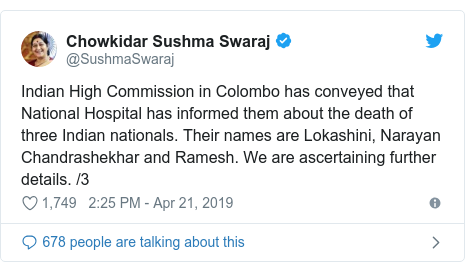 Twitter post by @SushmaSwaraj: Indian High Commission in Colombo has conveyed that National Hospital has informed them about the death of three Indian nationals. Their names are Lokashini, Narayan Chandrashekhar and Ramesh. We are ascertaining further details. /3