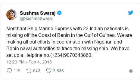 Twitter post by @SushmaSwaraj: Merchant Ship Marine Express with 22 Indian nationals is missing off the Coast of Benin in the Gulf of Guinea. We are making all out efforts in coordination with Nigerian and Benin naval authorities to trace the missing ship. We have set up a Helpline no.(+234)9070343860.