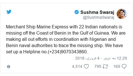 ٹوئٹر پوسٹس @SushmaSwaraj کے حساب سے: Merchant Ship Marine Express with 22 Indian nationals is missing off the Coast of Benin in the Gulf of Guinea. We are making all out efforts in coordination with Nigerian and Benin naval authorities to trace the missing ship. We have set up a Helpline no.(+234)9070343860.