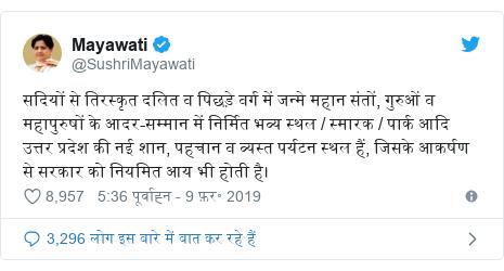 ट्विटर पोस्ट @SushriMayawati: सदियों से तिरस्कृत दलित व पिछड़े वर्ग में जन्मे महान संतों, गुरुओं व महापुरुषों के आदर-सम्मान में निर्मित भव्य स्थल / स्मारक / पार्क आदि उत्तर प्रदेश की नई शान, पहचान व व्यस्त पर्यटन स्थल हैं, जिसके आकर्षण से सरकार को नियमित आय भी होती है।