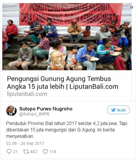 Twitter pesan oleh @Sutopo_BNPB: Penduduk Provinsi Bali tahun  2017 sekitar 4,2 juta jiwa. Tapi diberitakan 15 juta mengungsi dari G.Agung. Ini berita menyesatkan. pic.twitter.com/Ufsp8Rwdv3