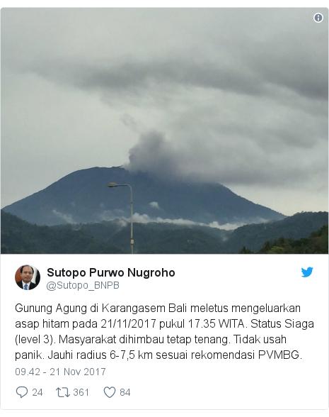 Twitter pesan oleh @Sutopo_BNPB: Gunung Agung di Karangasem Bali meletus mengeluarkan asap hitam pada 21/11/2017 pukul 17.35 WITA. Status Siaga (level 3). Masyarakat dihimbau tetap tenang. Tidak usah panik. Jauhi radius 6-7,5 km sesuai rekomendasi PVMBG.