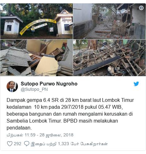 டுவிட்டர் இவரது பதிவு @Sutopo_PN: Dampak gempa 6.4 SR di 28 km barat laut Lombok Timur kedalaman  10 km pada 29/7/2018 pukul 05.47 WIB, beberapa bangunan dan rumah mengalami kerusakan di Sambelia Lombok Timur. BPBD masih melakukan pendataan.