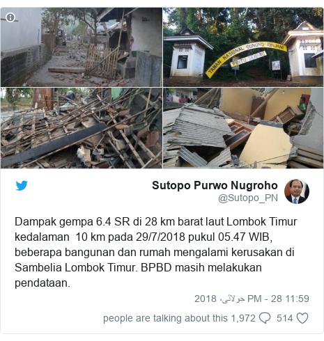 ٹوئٹر پوسٹس @Sutopo_PN کے حساب سے: Dampak gempa 6.4 SR di 28 km barat laut Lombok Timur kedalaman  10 km pada 29/7/2018 pukul 05.47 WIB, beberapa bangunan dan rumah mengalami kerusakan di Sambelia Lombok Timur. BPBD masih melakukan pendataan.