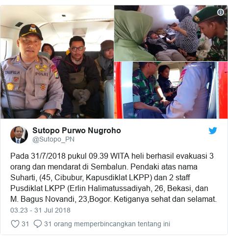 Twitter pesan oleh @Sutopo_PN: Pada 31/7/2018 pukul 09.39 WITA heli berhasil evakuasi 3 orang dan mendarat di Sembalun. Pendaki atas nama Suharti, (45, Cibubur, Kapusdiklat LKPP) dan 2 staff Pusdiklat LKPP (Erlin Halimatussadiyah, 26, Bekasi, dan M. Bagus Novandi, 23,Bogor. Ketiganya sehat dan selamat.