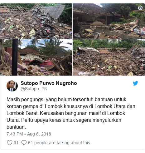Twitter post by @Sutopo_PN: Masih pengungsi yang belum tersentuh bantuan untuk korban gempa di Lombok khususnya di Lombok Utara dan Lombok Barat. Kerusakan bangunan masif di Lombok Utara. Perlu upaya keras untuk segera menyalurkan bantuan.