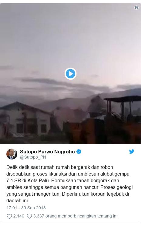 Twitter pesan oleh @Sutopo_PN: Detik-detik saat rumah-rumah bergerak dan roboh disebabkan proses likuifaksi dan amblesan akibat gempa 7,4 SR di Kota Palu. Permukaan tanah bergerak dan ambles sehingga semua bangunan hancur. Proses geologi yang sangat mengerikan. Diperkirakan korban terjebak di daerah ini.