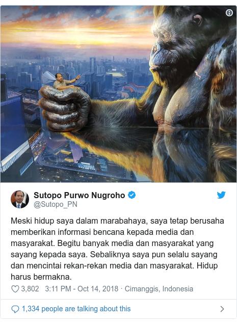 Twitter post by @Sutopo_PN: Meski hidup saya dalam marabahaya, saya tetap berusaha memberikan informasi bencana kepada media dan masyarakat. Begitu banyak media dan masyarakat yang sayang kepada saya. Sebaliknya saya pun selalu sayang dan mencintai rekan-rekan media dan masyarakat. Hidup harus bermakna.
