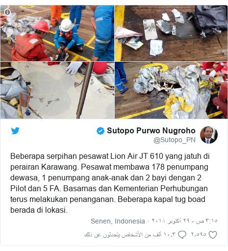 تويتر رسالة بعث بها @Sutopo_PN: Beberapa serpihan pesawat Lion Air JT 610 yang jatuh di perairan Karawang. Pesawat membawa 178 penumpang dewasa, 1 penumpang anak-anak dan 2 bayi dengan 2 Pilot dan 5 FA. Basarnas dan Kementerian Perhubungan terus melakukan penanganan. Beberapa kapal tug boad berada di lokasi.