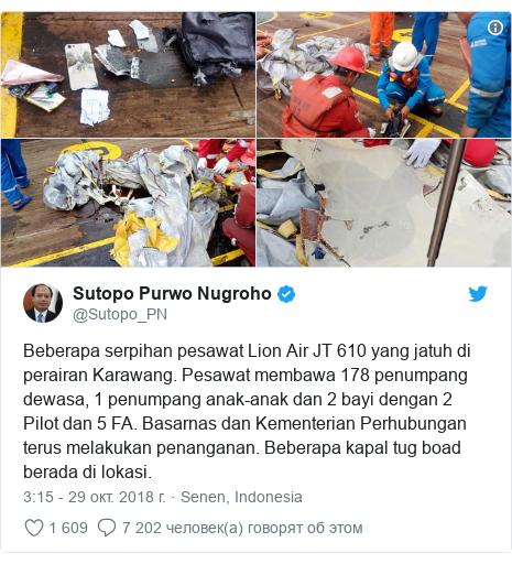 Twitter пост, автор: @Sutopo_PN: Beberapa serpihan pesawat Lion Air JT 610 yang jatuh di perairan Karawang. Pesawat membawa 178 penumpang dewasa, 1 penumpang anak-anak dan 2 bayi dengan 2 Pilot dan 5 FA. Basarnas dan Kementerian Perhubungan terus melakukan penanganan. Beberapa kapal tug boad berada di lokasi.