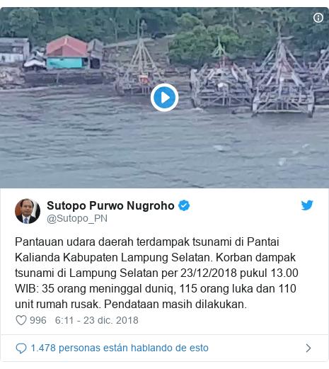 Publicación de Twitter por @Sutopo_PN: Pantauan udara daerah terdampak tsunami di Pantai Kalianda Kabupaten Lampung Selatan. Korban dampak tsunami di Lampung Selatan per 23/12/2018 pukul 13.00 WIB  35 orang meninggal duniq, 115 orang luka dan 110 unit rumah rusak. Pendataan masih dilakukan.