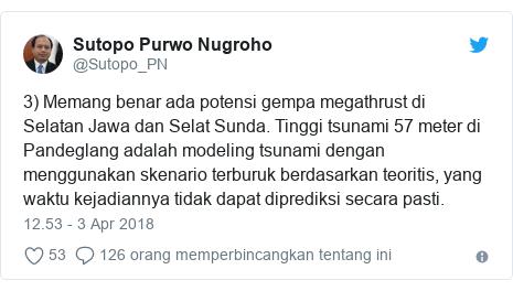 Twitter pesan oleh @Sutopo_PN: 3) Memang benar ada potensi gempa megathrust di Selatan Jawa dan Selat Sunda. Tinggi tsunami 57 meter di Pandeglang adalah modeling tsunami dengan menggunakan skenario terburuk berdasarkan teoritis, yang waktu kejadiannya tidak dapat diprediksi secara pasti.