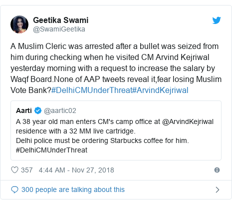 Twitter post by @SwamiGeetika: A Muslim Cleric was arrested after a bullet was seized from him during checking when he visited CM Arvind Kejriwal yesterday morning with a request to increase the salary by Waqf Board.None of AAP tweets reveal it,fear losing Muslim Vote Bank?#DelhiCMUnderThreat#ArvindKejriwal