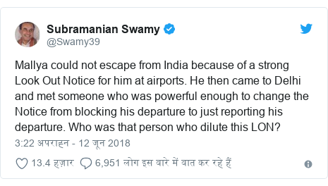 ट्विटर पोस्ट @Swamy39: Mallya could not escape from India because of a strong Look Out Notice for him at airports. He then came to Delhi and met someone who was powerful enough to change the Notice from blocking his departure to just reporting his departure. Who was that person who dilute this LON?
