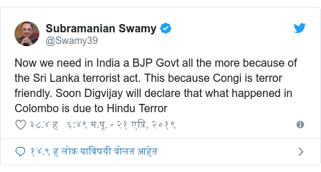Twitter post by @Swamy39: Now we need in India a BJP Govt all the more because of the Sri Lanka terrorist act. This because Congi is terror friendly. Soon Digvijay will declare that what happened in Colombo is due to Hindu Terror