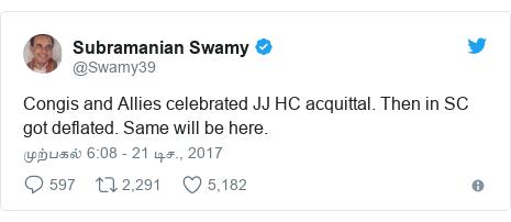 டுவிட்டர் இவரது பதிவு @Swamy39: Congis and Allies celebrated JJ HC acquittal. Then in SC got deflated. Same will be here.