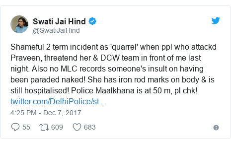 Twitter post by @SwatiJaiHind: Shameful 2 term incident as 'quarrel' when ppl who attackd Praveen, threatend her & DCW team in front of me last night. Also no MLC records someone's insult on having been paraded naked! She has iron rod marks on body & is still hospitalised! Police Maalkhana is at 50 m, pl chk!