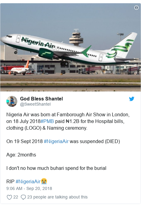 Twitter post by @SweetShantel: Nigeria Air was born at Farnborough Air Show in London, on 18 July 2018#PMB paid ₦1.2B for the Hospital bills, clothing (LOGO) & Naming ceremony.On 19 Sept 2018 #NigeriaAir was suspended (DIED)Age  2monthsI don't no how much buhari spend for the burialRIP #NigeriaAir😭