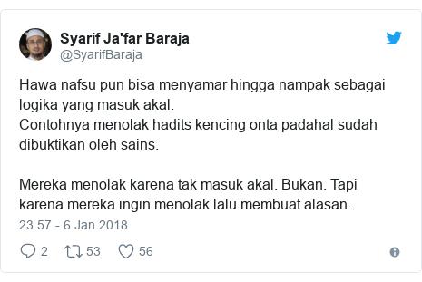 Twitter pesan oleh @SyarifBaraja: Hawa nafsu pun bisa menyamar hingga nampak sebagai logika yang masuk akal. Contohnya menolak hadits kencing onta padahal sudah dibuktikan oleh sains. Mereka menolak karena tak masuk akal. Bukan. Tapi karena mereka ingin menolak lalu membuat alasan.